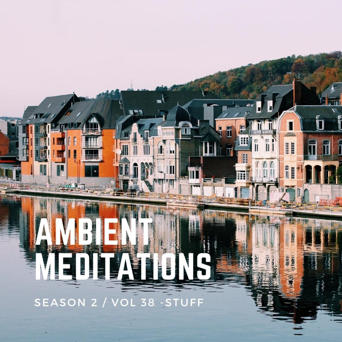 Ambient Meditations Season 2 - Vol 38 - STUFF